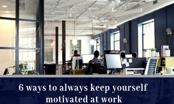 6 ways to always keep yourself motivated at work